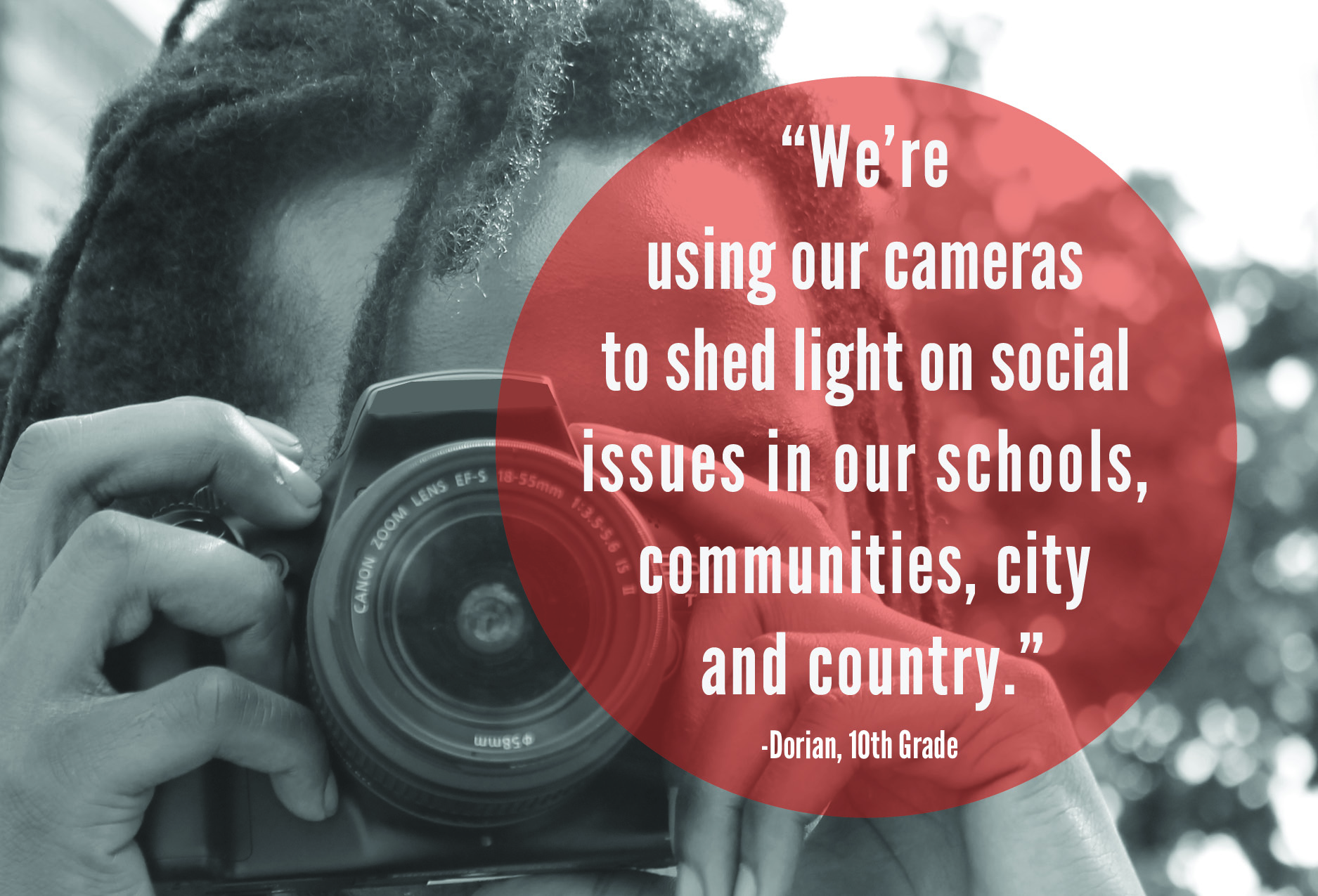 """We're using our cameras to shed light on issues in our schools, communities, city and country."" -Dorian, 10th Grade"